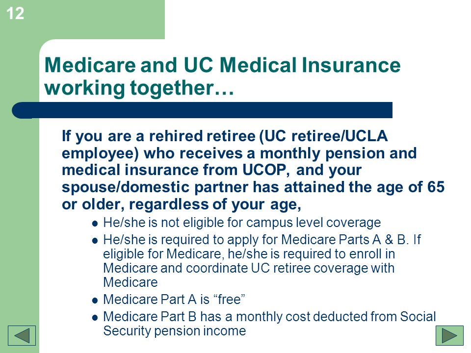 12 Medicare and UC Medical Insurance working together… If you are a rehired retiree (UC retiree/UCLA employee) who receives a monthly pension and medi