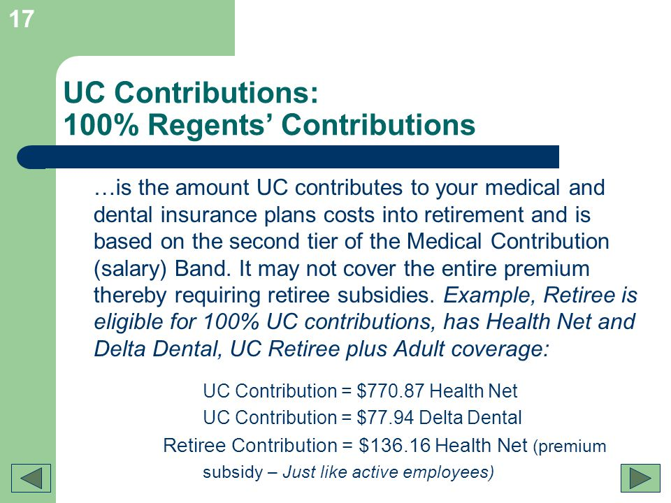 17 UC Contributions: 100% Regents Contributions …is the amount UC contributes to your medical and dental insurance plans costs into retirement and is