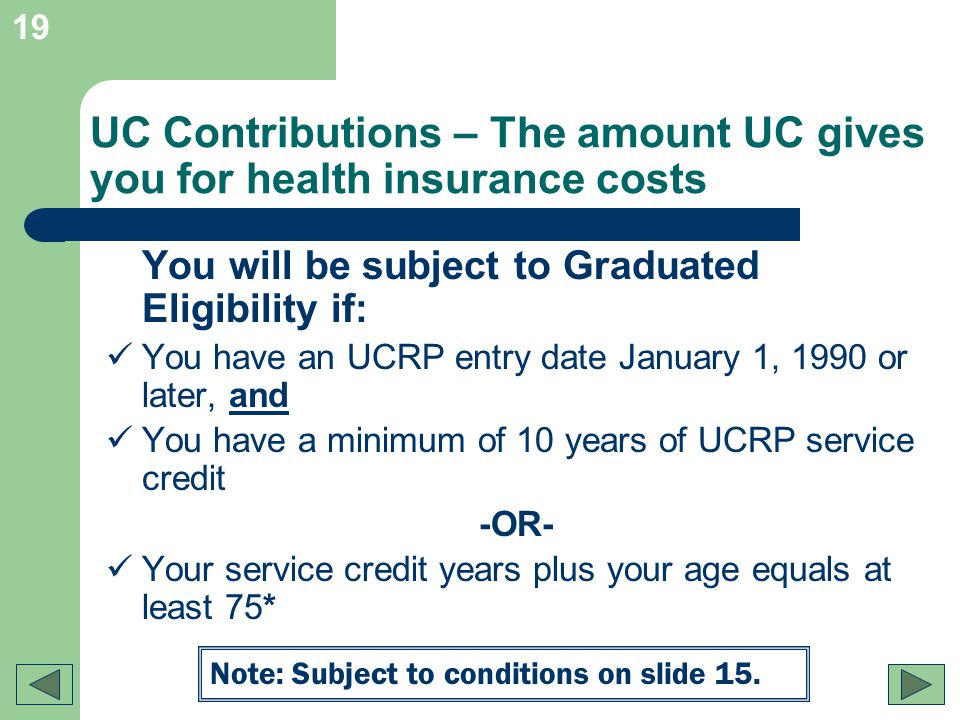 19 UC Contributions – The amount UC gives you for health insurance costs You will be subject to Graduated Eligibility if: You have an UCRP entry date