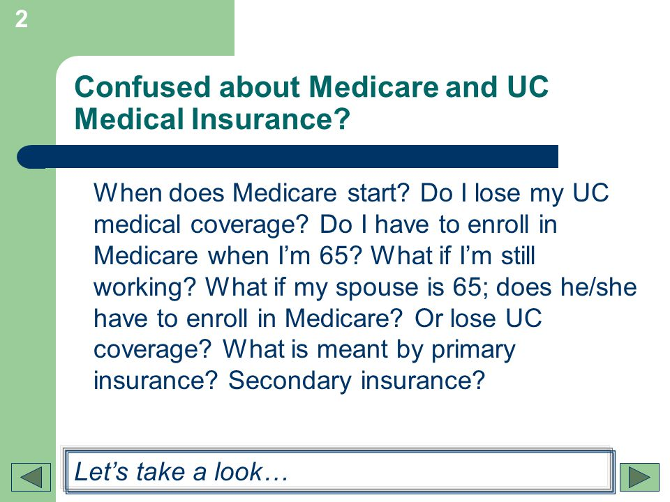 2 Confused about Medicare and UC Medical Insurance? When does Medicare start? Do I lose my UC medical coverage? Do I have to enroll in Medicare when I