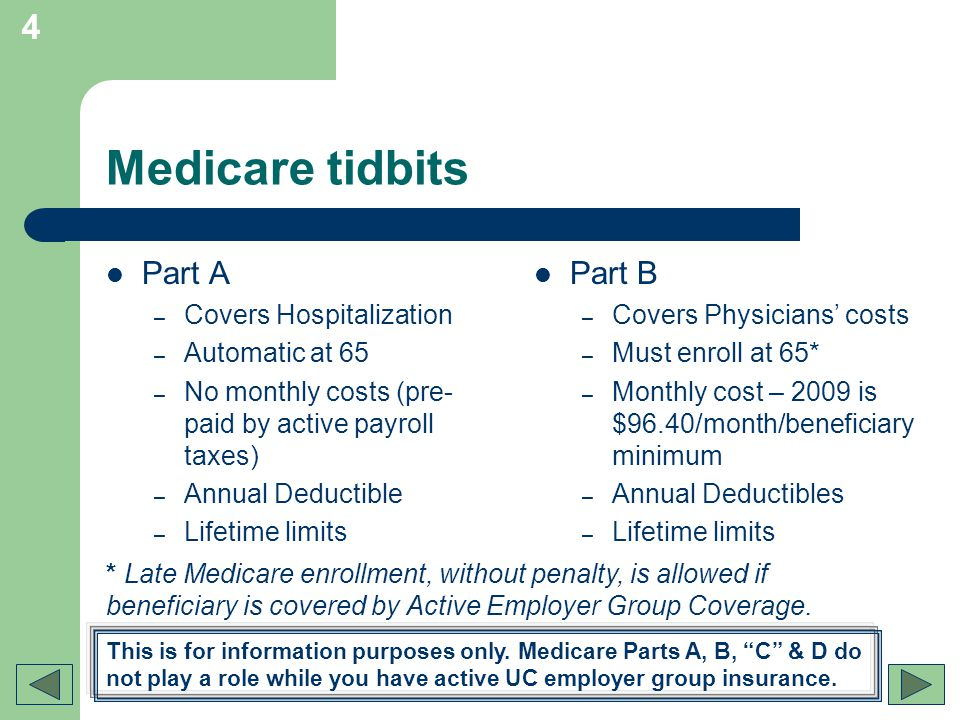 4 Medicare tidbits Part A – Covers Hospitalization – Automatic at 65 – No monthly costs (pre- paid by active payroll taxes) – Annual Deductible – Life