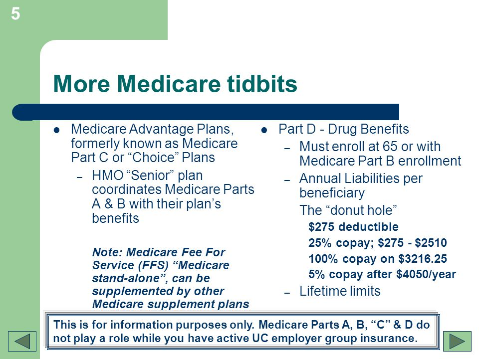 5 More Medicare tidbits Medicare Advantage Plans, formerly known as Medicare Part C or Choice Plans – HMO Senior plan coordinates Medicare Parts A & B