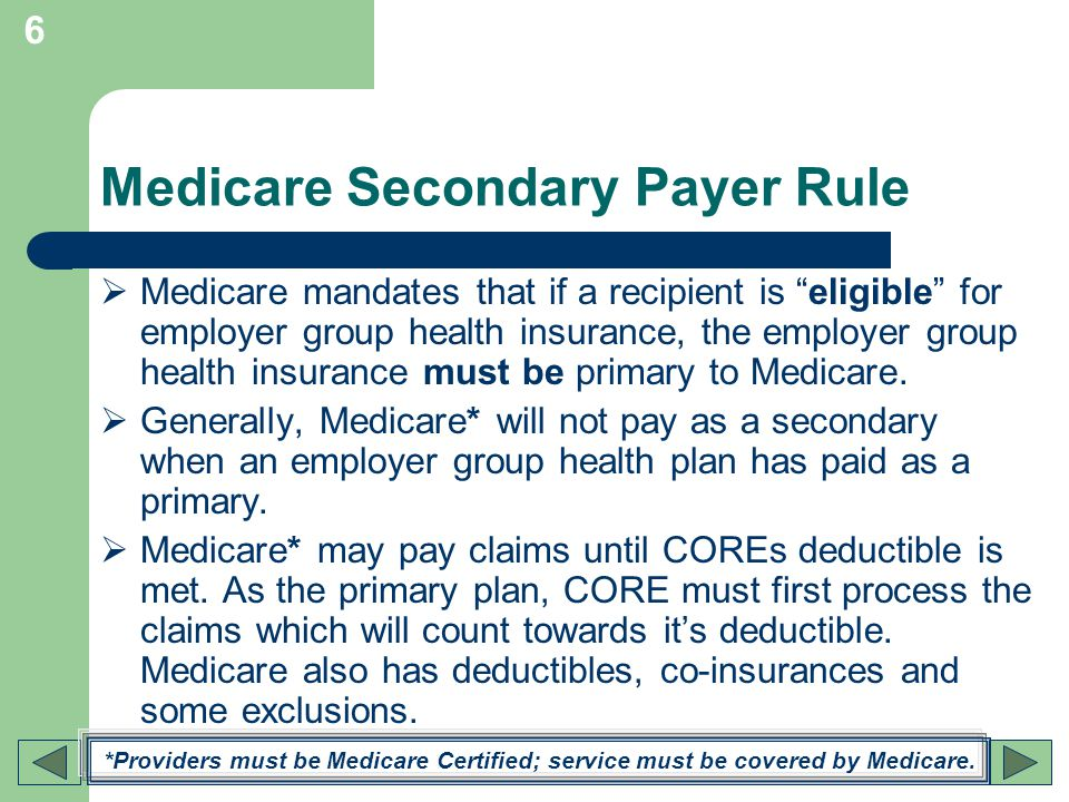 6 Medicare Secondary Payer Rule Medicare mandates that if a recipient is eligible for employer group health insurance, the employer group health insur