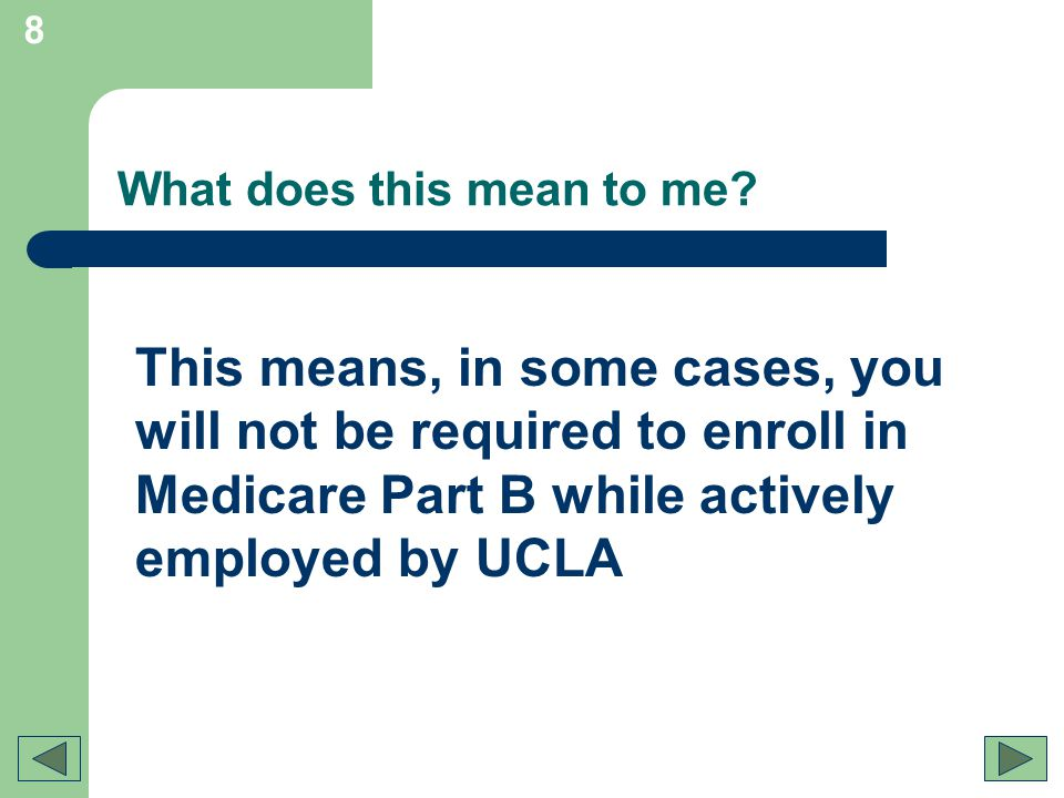 8 What does this mean to me? This means, in some cases, you will not be required to enroll in Medicare Part B while actively employed by UCLA