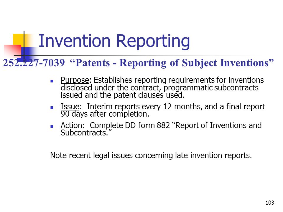 103 Invention Reporting Purpose: Establishes reporting requirements for inventions disclosed under the contract, programmatic subcontracts issued and the patent clauses used.