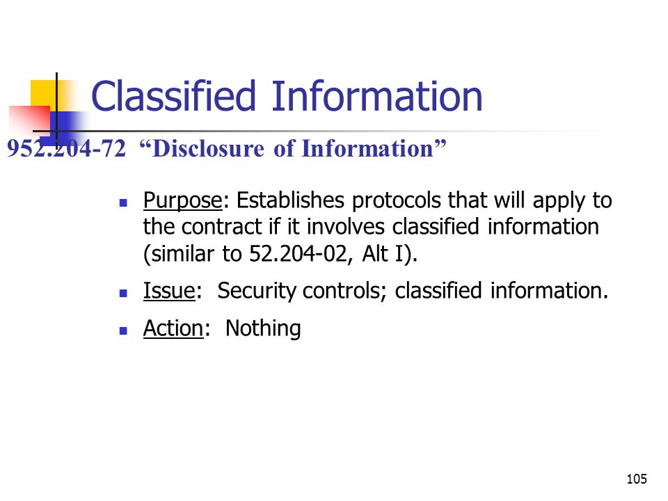 105 Classified Information Purpose: Establishes protocols that will apply to the contract if it involves classified information (similar to 52.204-02, Alt I).