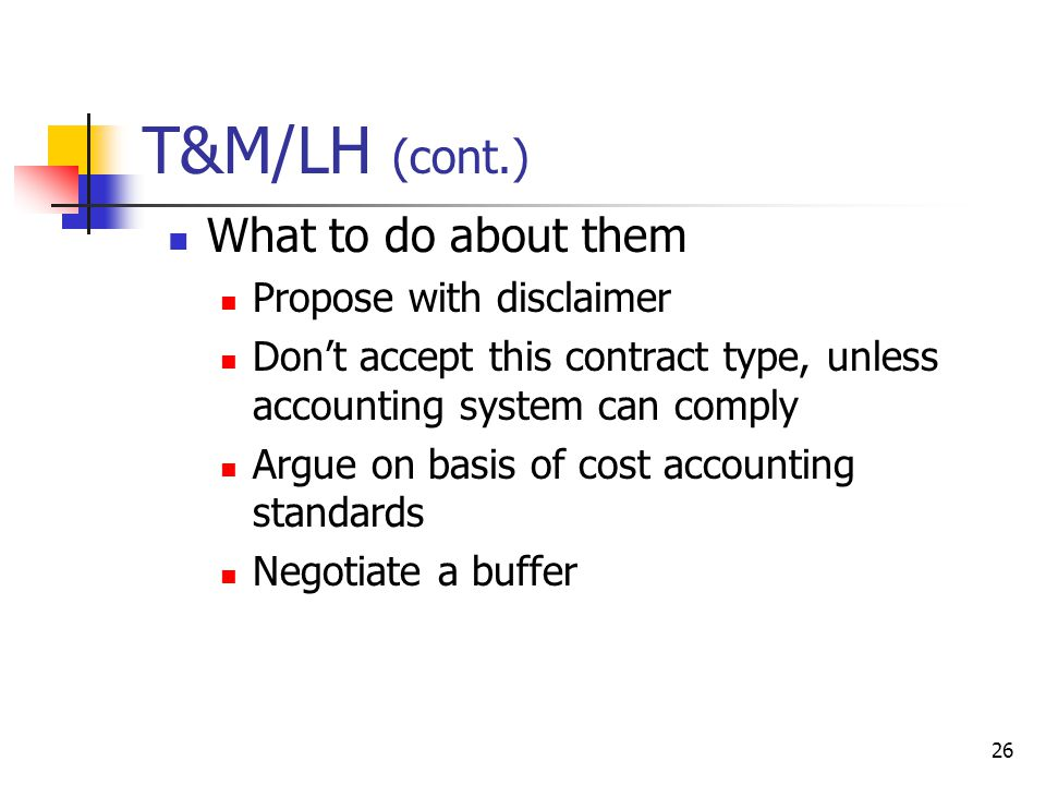 26 T&M/LH (cont.) What to do about them Propose with disclaimer Dont accept this contract type, unless accounting system can comply Argue on basis of cost accounting standards Negotiate a buffer