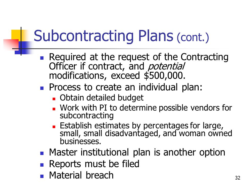 32 Subcontracting Plans (cont.) Required at the request of the Contracting Officer if contract, and potential modifications, exceed $500,000.