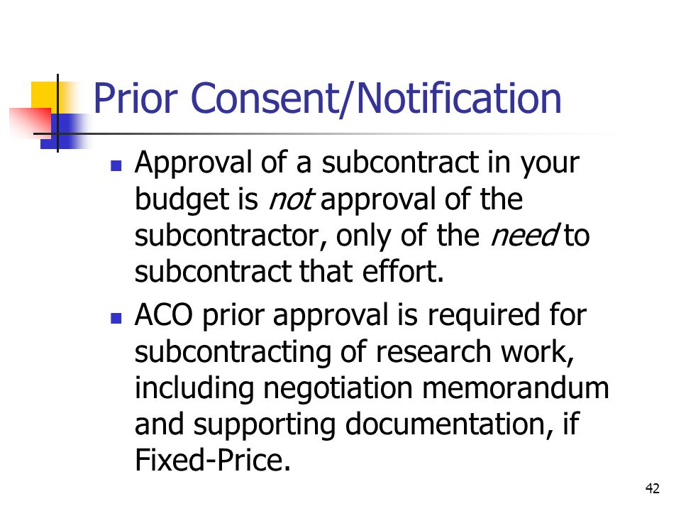 42 Prior Consent/Notification Approval of a subcontract in your budget is not approval of the subcontractor, only of the need to subcontract that effort.