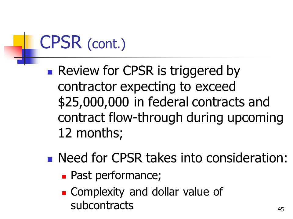 45 CPSR (cont.) Review for CPSR is triggered by contractor expecting to exceed $25,000,000 in federal contracts and contract flow-through during upcoming 12 months; Need for CPSR takes into consideration: Past performance; Complexity and dollar value of subcontracts