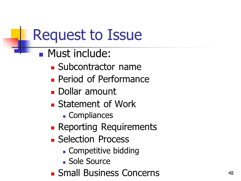 48 Request to Issue Must include: Subcontractor name Period of Performance Dollar amount Statement of Work Compliances Reporting Requirements Selection Process Competitive bidding Sole Source Small Business Concerns
