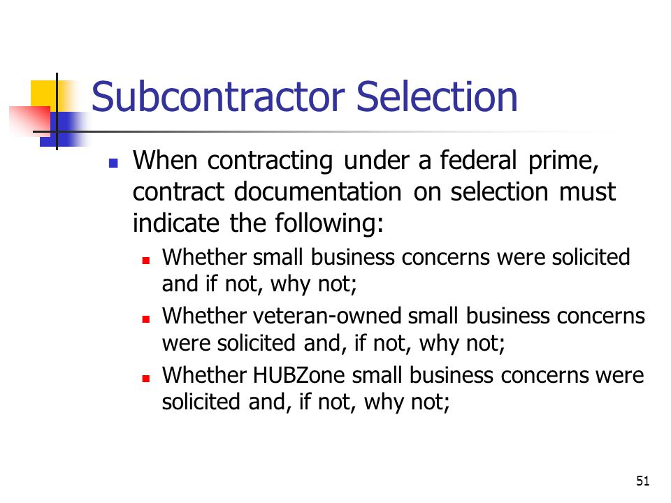 51 Subcontractor Selection When contracting under a federal prime, contract documentation on selection must indicate the following: Whether small business concerns were solicited and if not, why not; Whether veteran-owned small business concerns were solicited and, if not, why not; Whether HUBZone small business concerns were solicited and, if not, why not;