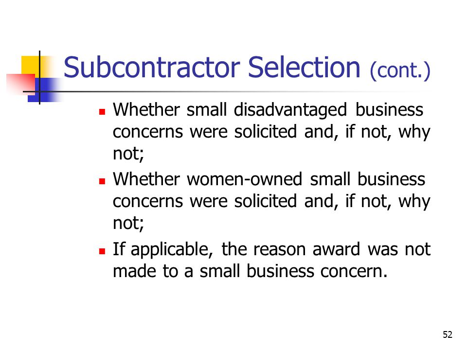 52 Subcontractor Selection (cont.) Whether small disadvantaged business concerns were solicited and, if not, why not; Whether women-owned small business concerns were solicited and, if not, why not; If applicable, the reason award was not made to a small business concern.