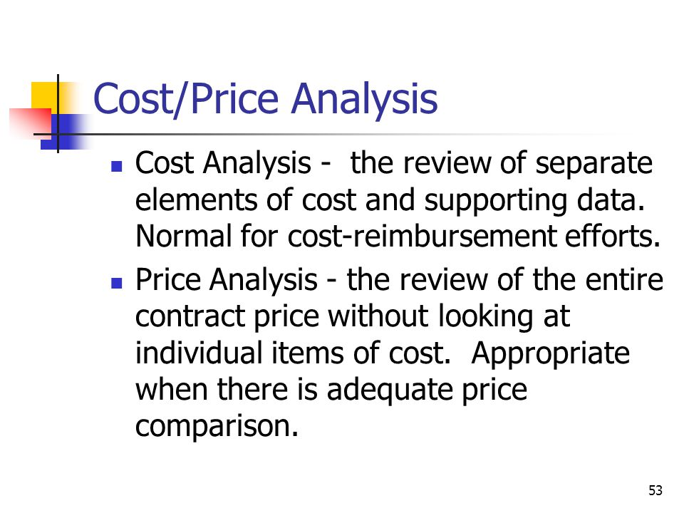 53 Cost/Price Analysis Cost Analysis - the review of separate elements of cost and supporting data.