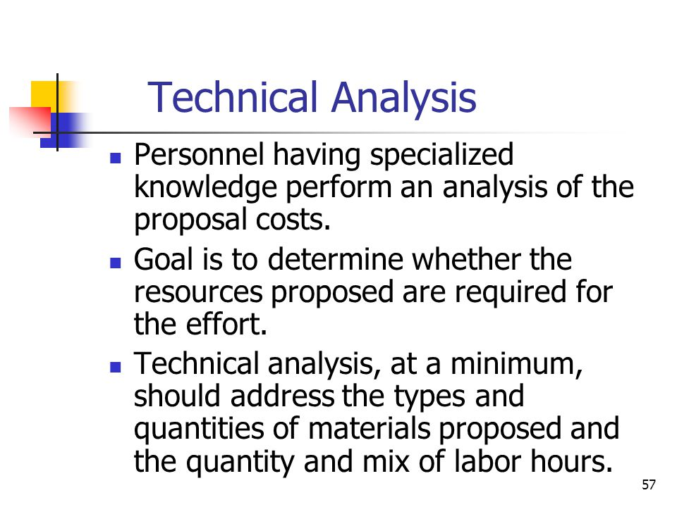 57 Technical Analysis Personnel having specialized knowledge perform an analysis of the proposal costs.