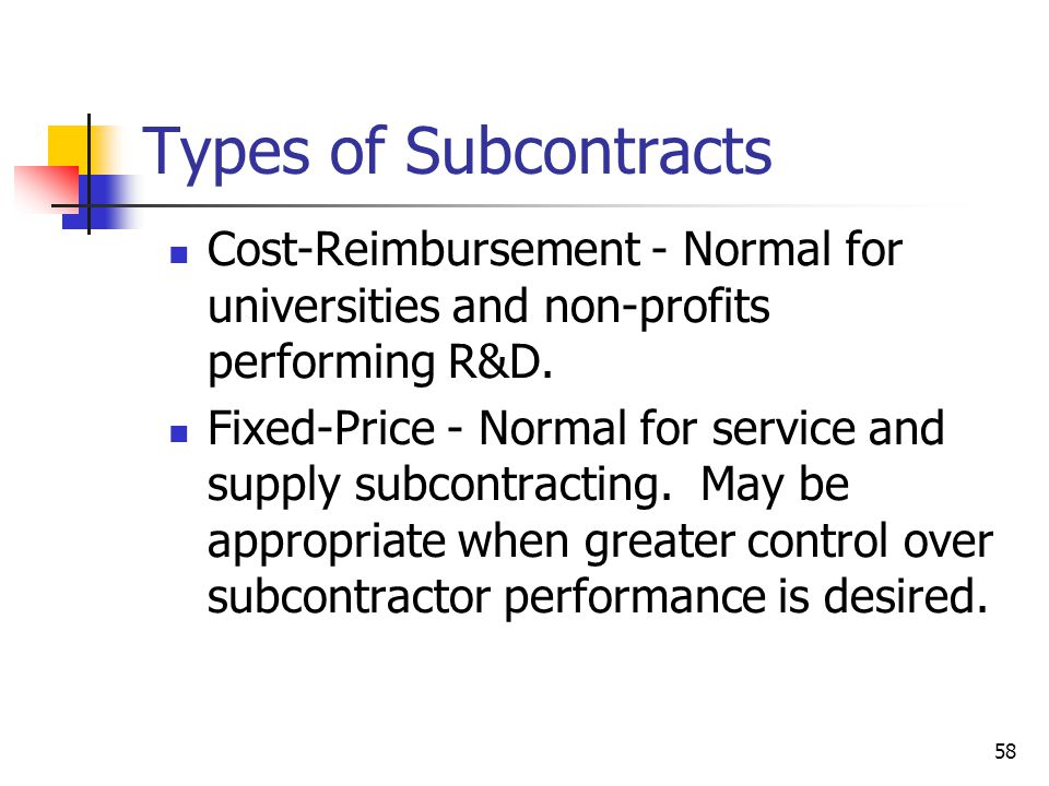58 Types of Subcontracts Cost-Reimbursement - Normal for universities and non-profits performing R&D.