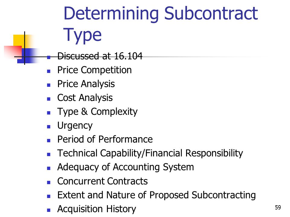 59 Determining Subcontract Type Discussed at 16.104 Price Competition Price Analysis Cost Analysis Type & Complexity Urgency Period of Performance Technical Capability/Financial Responsibility Adequacy of Accounting System Concurrent Contracts Extent and Nature of Proposed Subcontracting Acquisition History