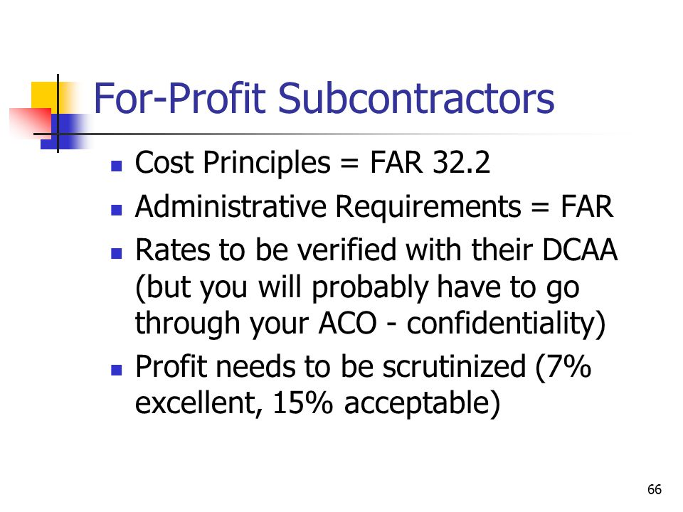 66 For-Profit Subcontractors Cost Principles = FAR 32.2 Administrative Requirements = FAR Rates to be verified with their DCAA (but you will probably have to go through your ACO - confidentiality) Profit needs to be scrutinized (7% excellent, 15% acceptable)