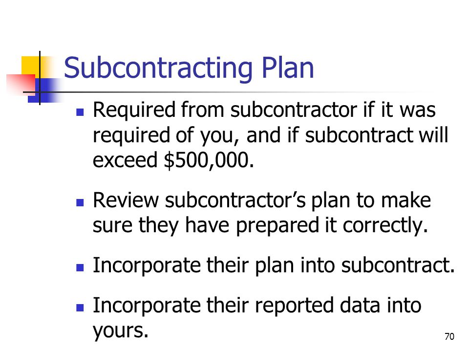 70 Subcontracting Plan Required from subcontractor if it was required of you, and if subcontract will exceed $500,000.