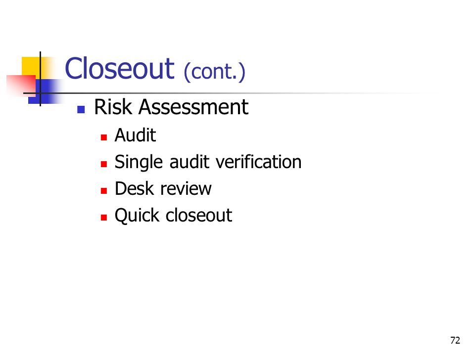 72 Closeout (cont.) Risk Assessment Audit Single audit verification Desk review Quick closeout