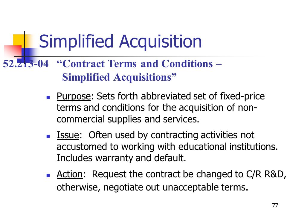 77 Simplified Acquisition Purpose: Sets forth abbreviated set of fixed-price terms and conditions for the acquisition of non- commercial supplies and services.