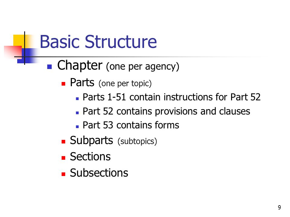 9 Basic Structure Chapter (one per agency) Parts (one per topic) Parts 1-51 contain instructions for Part 52 Part 52 contains provisions and clauses Part 53 contains forms Subparts (subtopics) Sections Subsections
