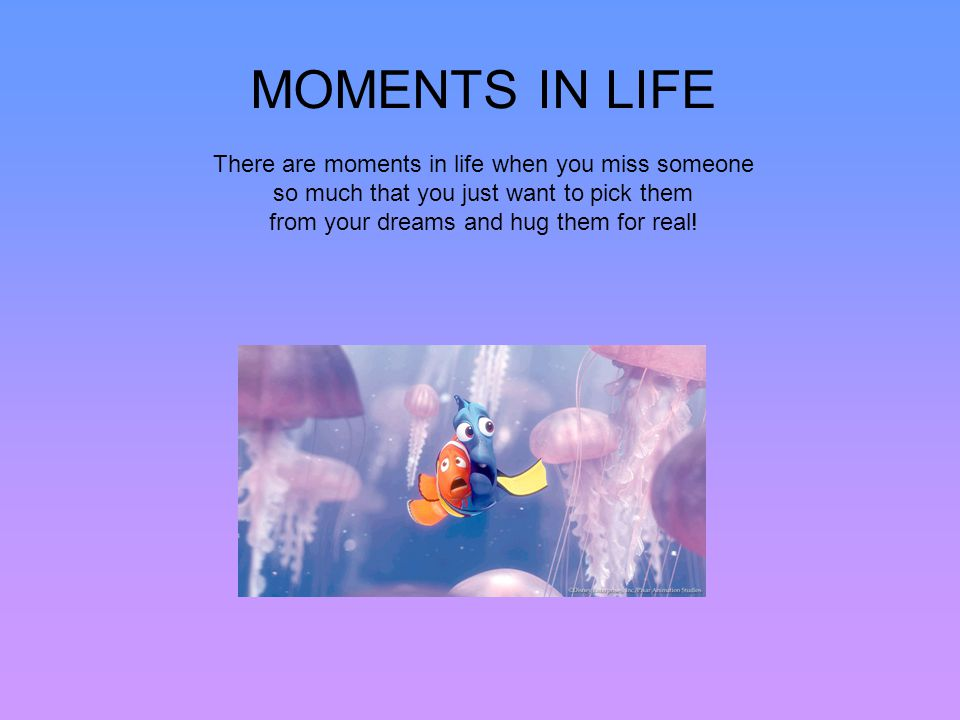 MOMENTS IN LIFE There are moments in life when you miss someone so much that you just want to pick them from your dreams and hug them for real!