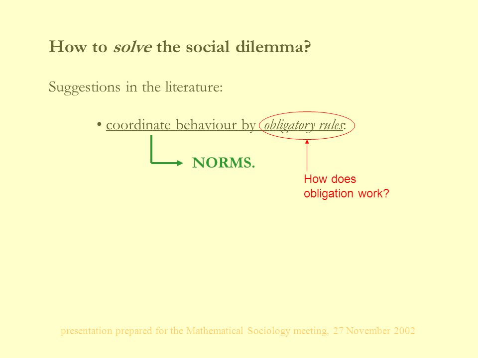 presentation prepared for the Mathematical Sociology meeting, 27 November 2002 How to solve the social dilemma.