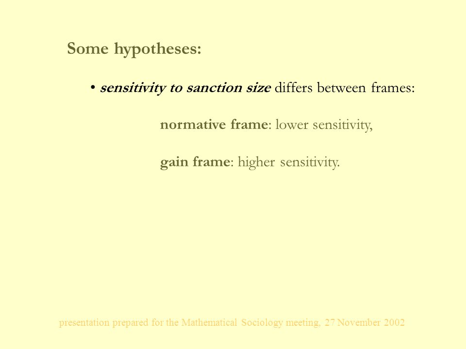 presentation prepared for the Mathematical Sociology meeting, 27 November 2002 Some hypotheses: sensitivity to sanction size differs between frames: normative frame: lower sensitivity, gain frame: higher sensitivity.
