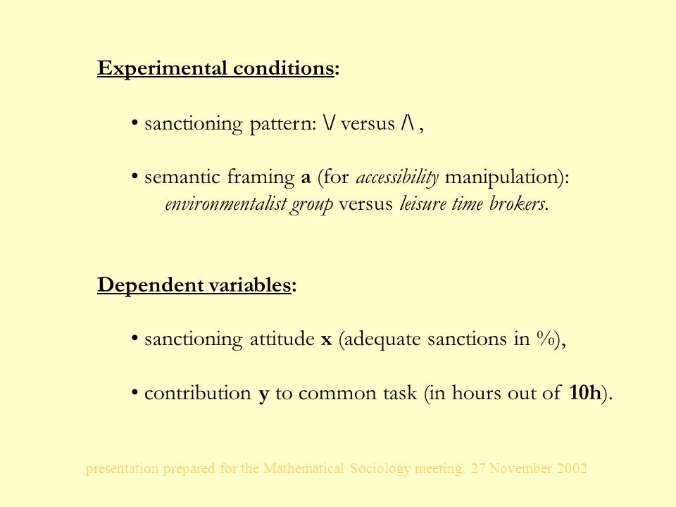presentation prepared for the Mathematical Sociology meeting, 27 November 2002 Experimental conditions: sanctioning pattern: \/ versus /\, semantic framing a (for accessibility manipulation): environmentalist group versus leisure time brokers.