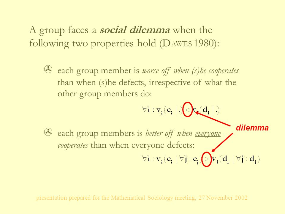 presentation prepared for the Mathematical Sociology meeting, 27 November 2002 A group faces a social dilemma when the following two properties hold (D AWES 1980): > each group member is worse off when (s)he cooperates than when (s)he defects, irrespective of what the other group members do: > each group members is better off when everyone cooperates than when everyone defects: dilemma