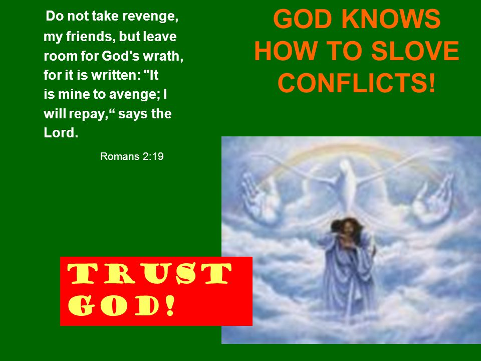 GOD KNOWS HOW TO SLOVE CONFLICTS! Do not take revenge, my friends, but leave room for God's wrath, for it is written:
