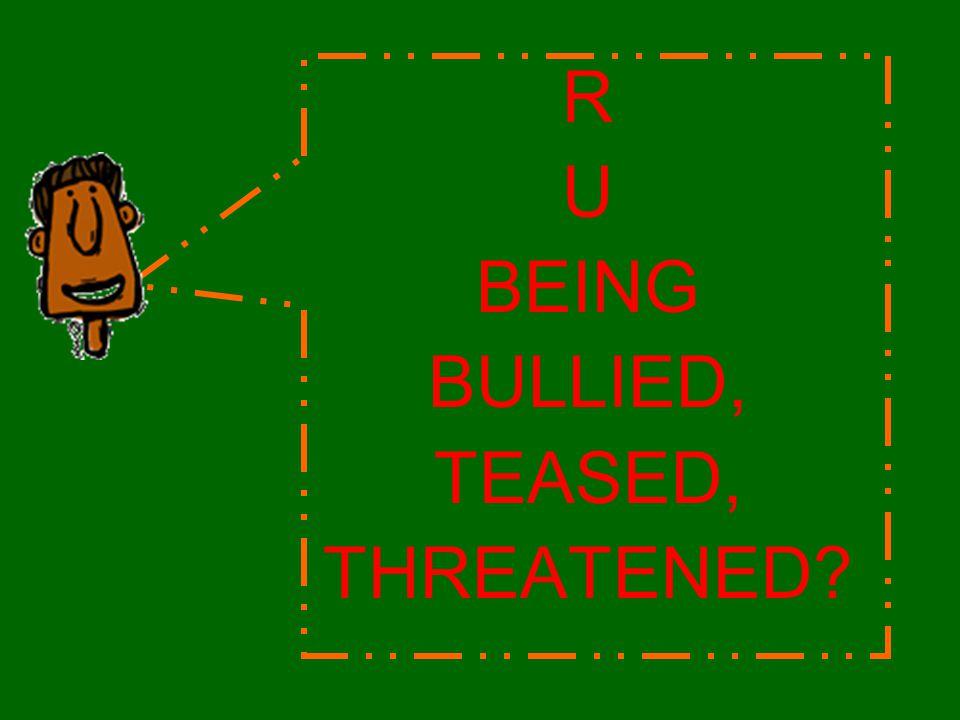 R U BEING BULLIED, TEASED, THREATENED?