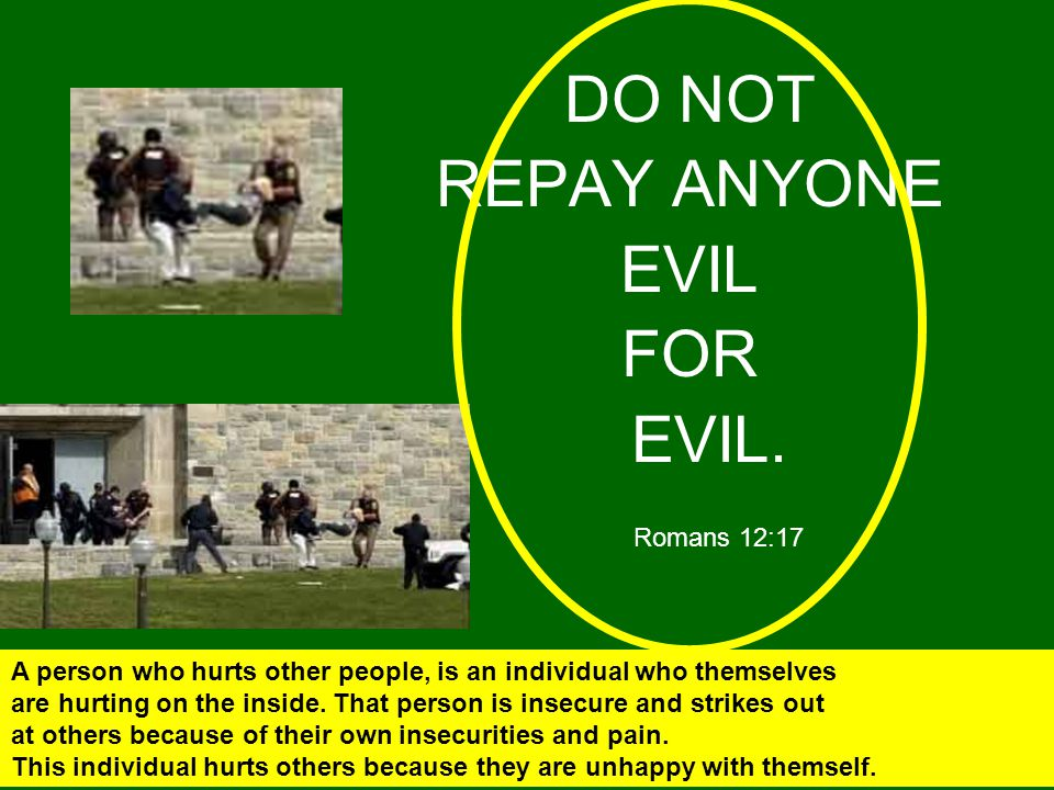 DO NOT REPAY ANYONE EVIL FOR EVIL. Romans 12:17 A person who hurts other people, is an individual who themselves are hurting on the inside. That perso