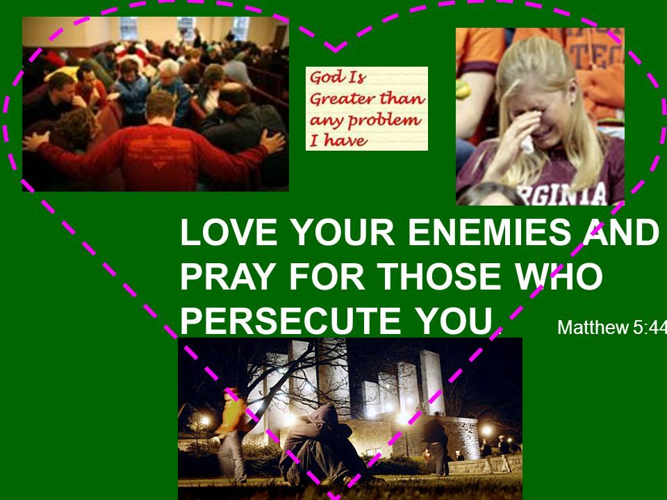 LOVE YOUR ENEMIES AND PRAY FOR THOSE WHO PERSECUTE YOU. Matthew 5:44