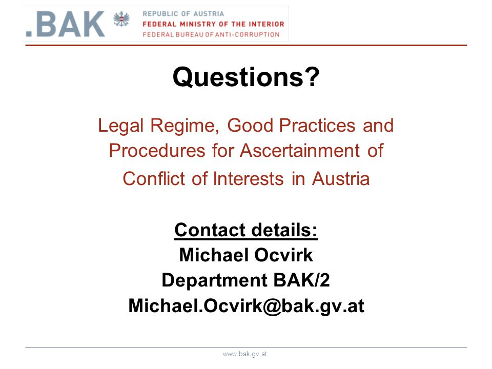 www.bak.gv.at Questions? Legal Regime, Good Practices and Procedures for Ascertainment of Conflict of Interests in Austria Contact details: Michael Oc