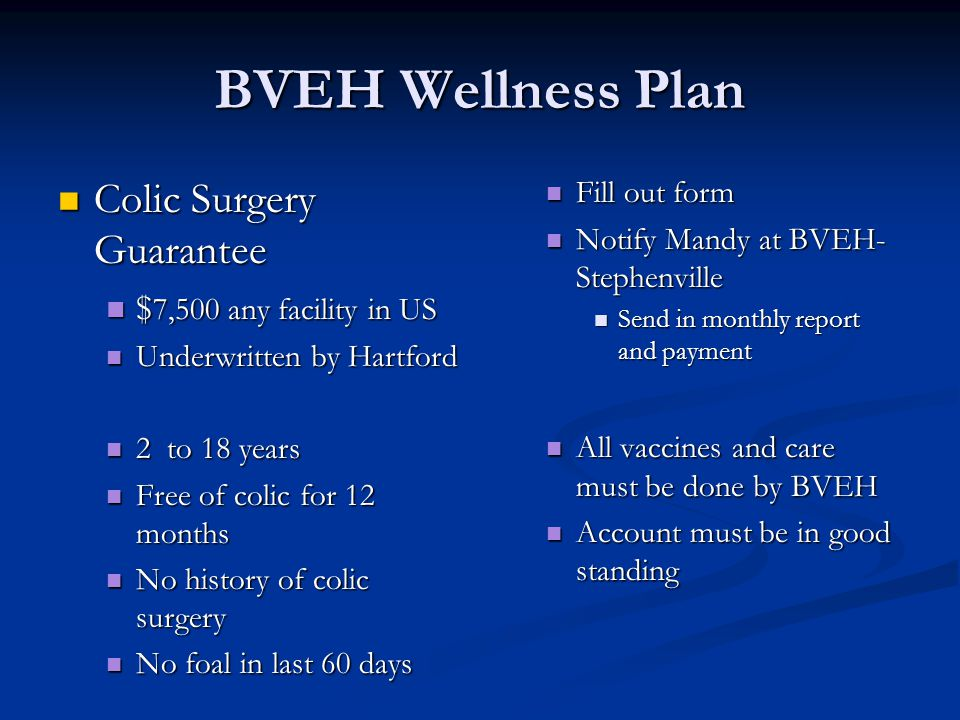 BVEH Wellness Plan Colic Surgery Guarantee Colic Surgery Guarantee $ 7,500 any facility in US $ 7,500 any facility in US Underwritten by Hartford Underwritten by Hartford 2 to 18 years 2 to 18 years Free of colic for 12 months Free of colic for 12 months No history of colic surgery No history of colic surgery No foal in last 60 days No foal in last 60 days Fill out form Notify Mandy at BVEH- Stephenville Send in monthly report and payment All vaccines and care must be done by BVEH Account must be in good standing