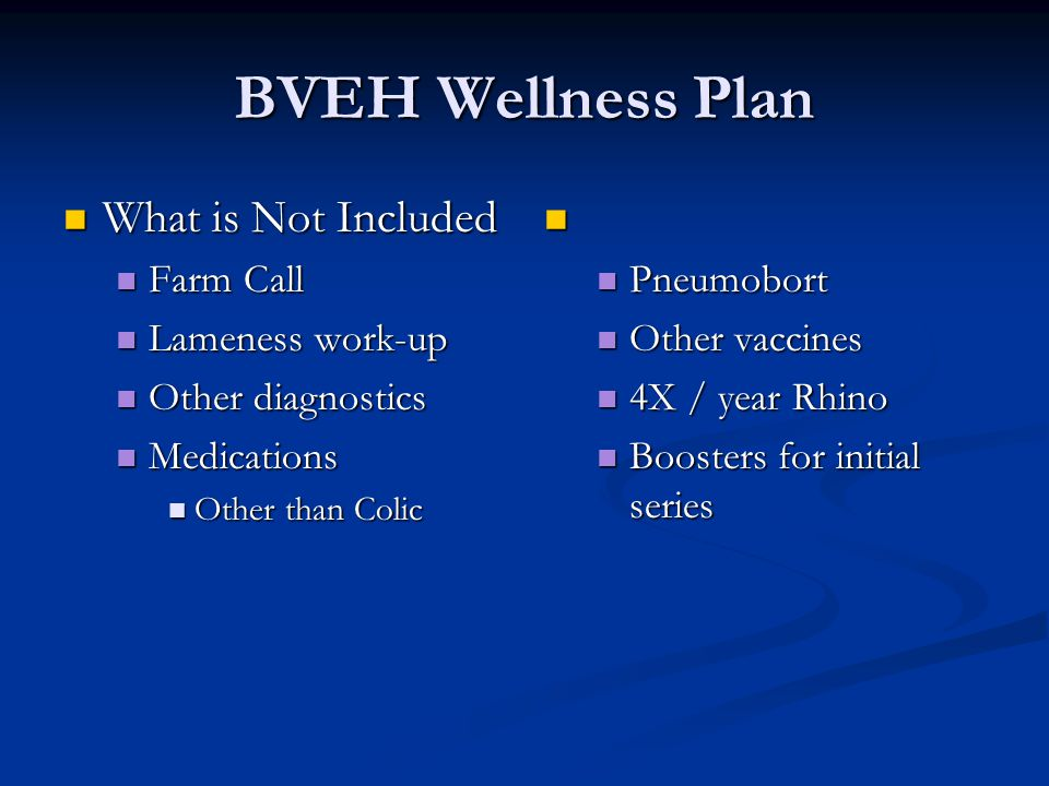 BVEH Wellness Plan What is Not Included What is Not Included Farm Call Farm Call Lameness work-up Lameness work-up Other diagnostics Other diagnostics Medications Medications Other than Colic Other than Colic Pneumobort Other vaccines 4X / year Rhino Boosters for initial series