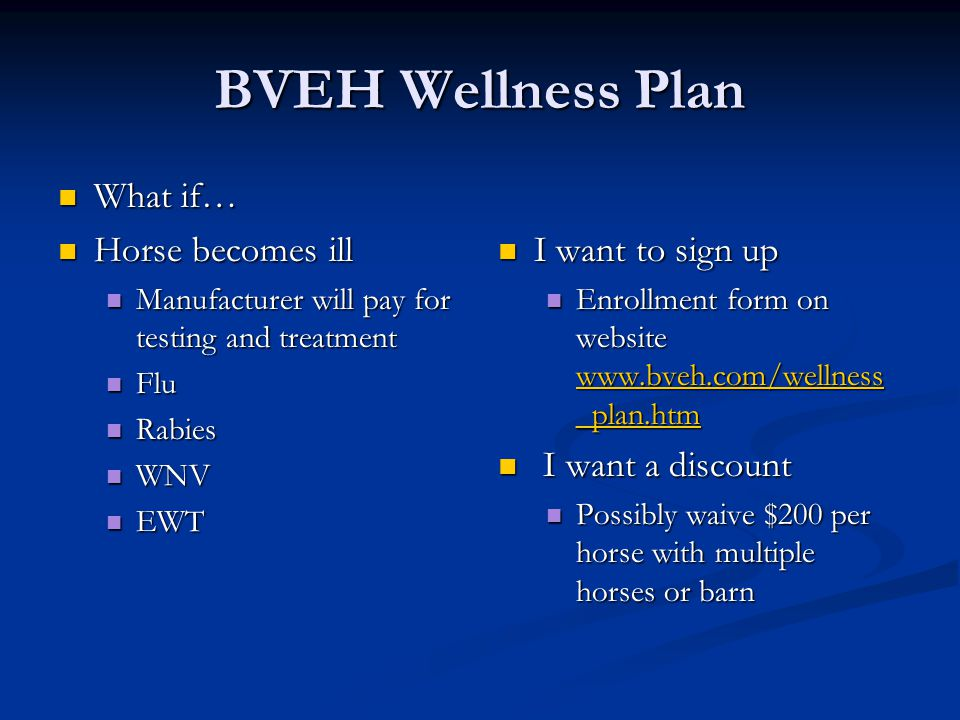 BVEH Wellness Plan What if… What if… Horse becomes ill Horse becomes ill Manufacturer will pay for testing and treatment Manufacturer will pay for testing and treatment Flu Flu Rabies Rabies WNV WNV EWT EWT I want to sign up Enrollment form on website www.bveh.com/wellness _plan.htm www.bveh.com/wellness _plan.htm I want a discount Possibly waive $200 per horse with multiple horses or barn