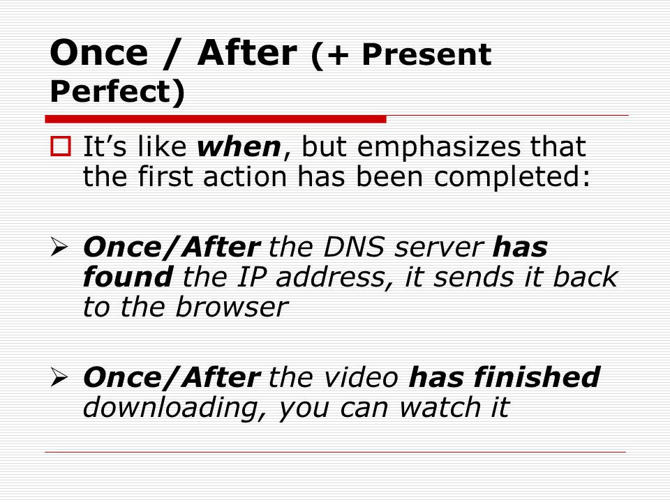 Once / After (+ Present Perfect) Its like when, but emphasizes that the first action has been completed: Once/After the DNS server has found the IP ad