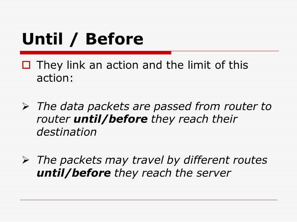 Until / Before They link an action and the limit of this action: The data packets are passed from router to router until/before they reach their desti