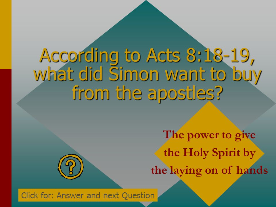 According to Acts 8:17, what did Peter and John do for the Samaritans to receive the Holy Spirit? They laid hands on them Click for: Answer and next Q