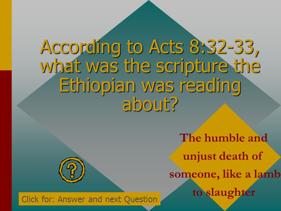 According to Acts 8:31, did the Ethiopian say he understood what he was reading? No. He needed someone to guide him Click for: Answer and next Questio