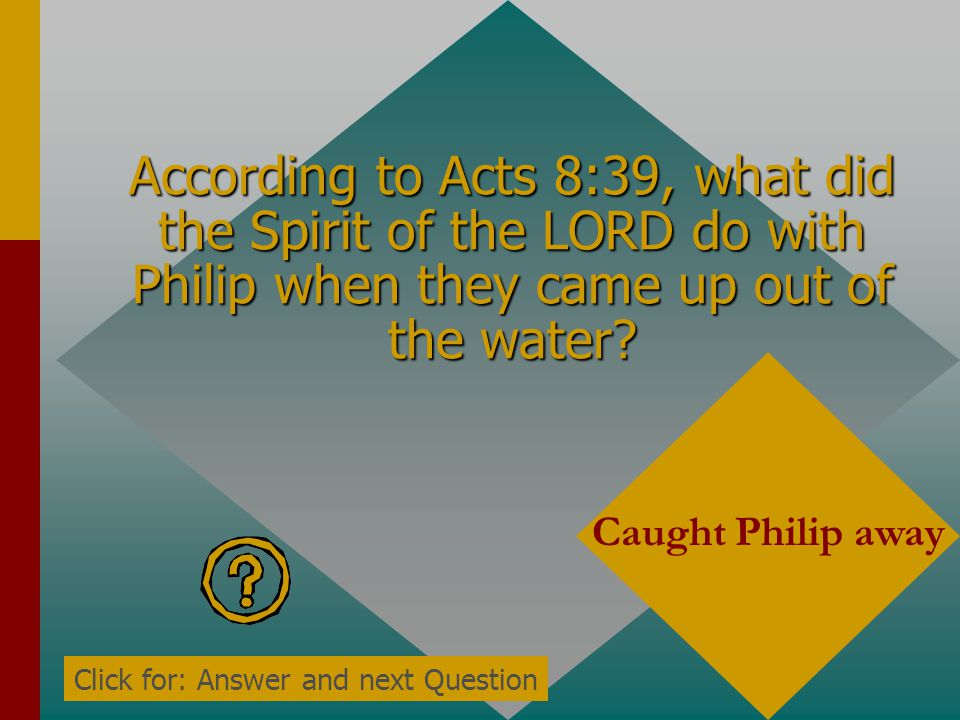 According to Acts 8:38, who went down into the water? Both Philip and the eunuch Click for: Answer and next Question