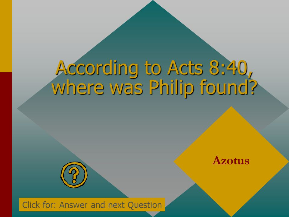 According to Acts 8:39, what did the eunuch do when he did not see Philip anymore? Went on his way rejoicing Click for: Answer and next Question