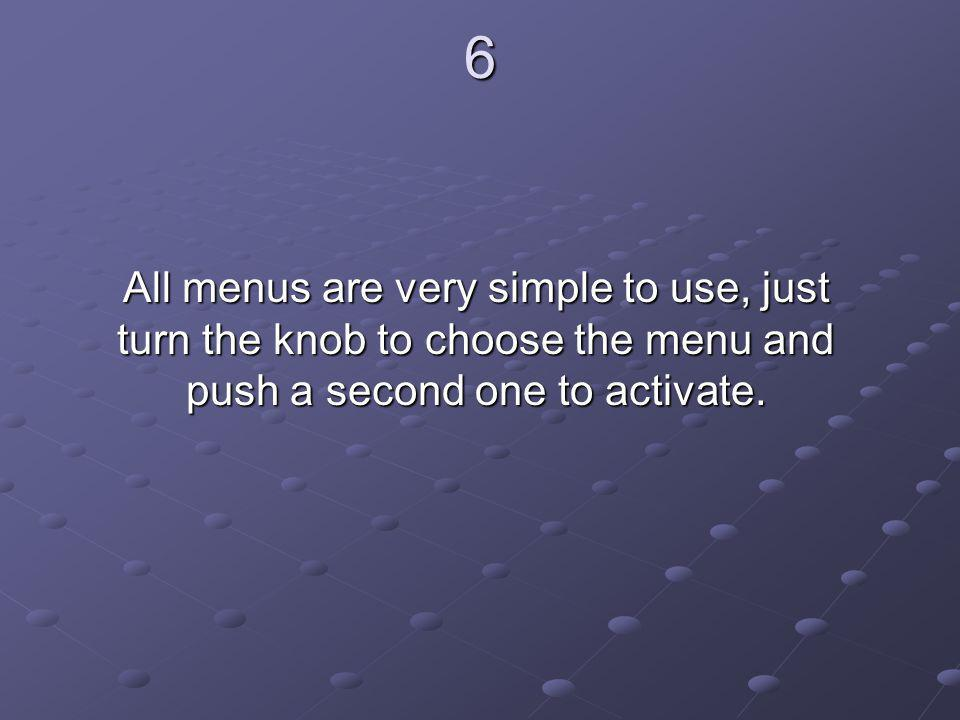 6 All menus are very simple to use, just turn the knob to choose the menu and push a second one to activate.