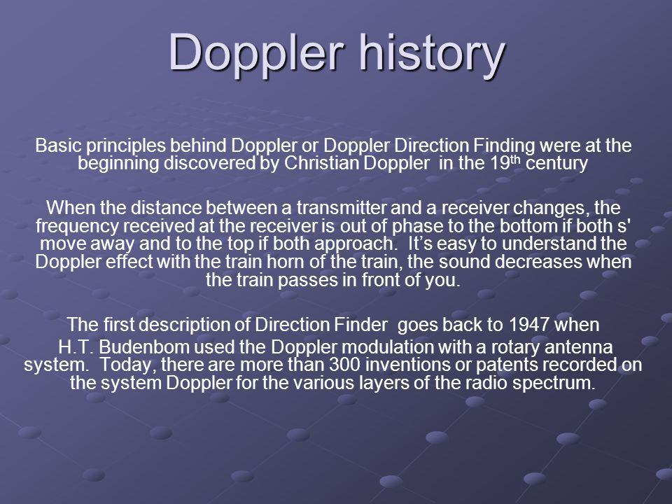 Doppler history Basic principles behind Doppler or Doppler Direction Finding were at the beginning discovered by Christian Doppler in the 19 th centur