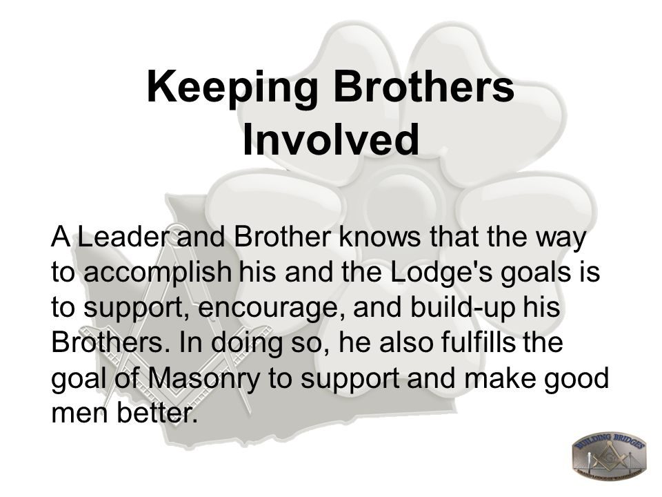 Keeping Brothers Involved A Leader and Brother knows that the way to accomplish his and the Lodge s goals is to support, encourage, and build-up his Brothers.