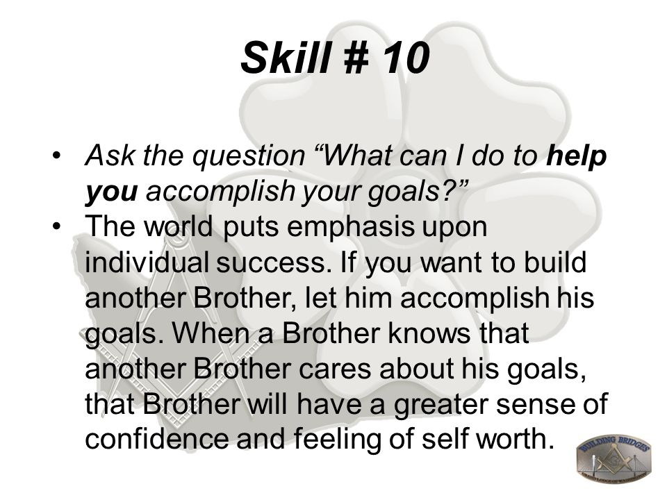 Skill # 10 Ask the question What can I do to help you accomplish your goals.