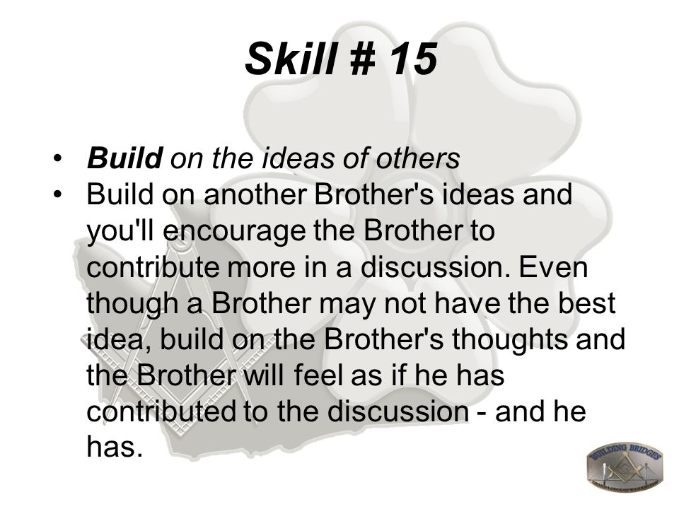 Skill # 15 Build on the ideas of others Build on another Brother s ideas and you ll encourage the Brother to contribute more in a discussion.